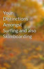 Your Distinctions  Amongst Surfing and also Skimboarding by bridlose5