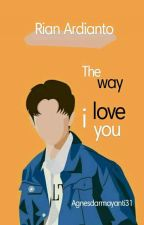 The way I love You [Rian Ardianto] by AgnesDarmayanti31