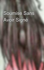 Soumise Sans Avoir Signé  by soumise_05