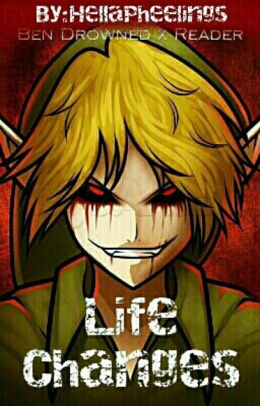 Life changes; Ben Drowned x Reader