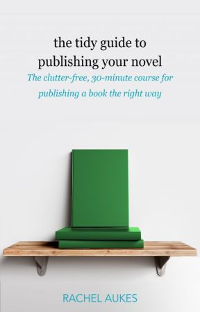 The Tidy Guide to Publishing Your Novel (book 3 of Tidy Guides) by RachelAukes