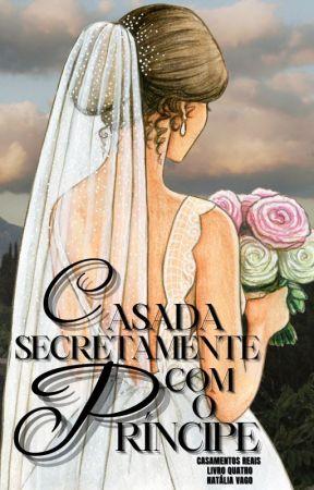 Série Casamentos Reais - Livro Quatro: Casada secretamente com o príncipe by natliavago