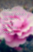 Jaythan + Tomsey (Miva + Jaythan + Tomsey One-Shot Sequel) by TWPikachu16