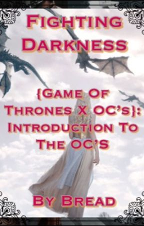 Fighting Darkness {Game Of Thrones X OC's}: Introduction To The OC's by Bread-Boi