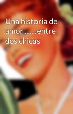 Una historia de amor .......entre dos chicas by alizard1085
