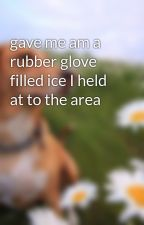 gave me am a rubber glove filled ice I held at to the area by zeebhany