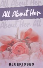 All About Her (COMPLETED) by bluekisses