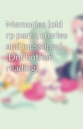 Memories (old rp parts, stories and messages) (Dnt bother