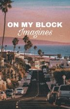 ♡ On My Block Imagines ♡ by oh_hell_nah_