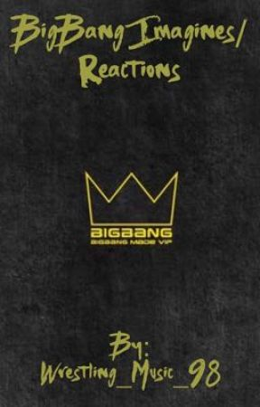 BigBang Imagines/Reactions by wrestling_music_98