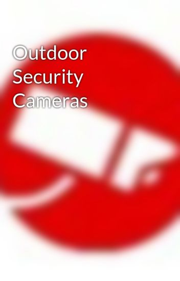 Outdoor Security Cameras - Outdoor Security Cameras - Wattpad