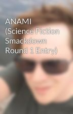 ANAMI (Science Fiction Smackdown Round 1 Entry) by GavinBellis