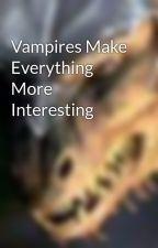 Vampires Make Everything More Interesting by masterdragon09