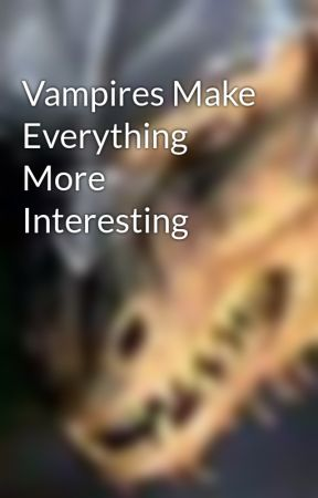 Vampires Make Everything More Interesting by masterdragon09