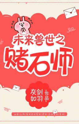 Đọc truyện TƯƠNG LAI THÚ THẾ CHI ĐỔ THẠCH SƯ   -  未来兽世之赌石师
