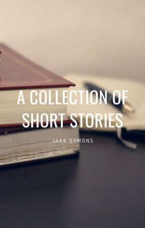 A Collection of Short Stories by JakeSymonsWrites