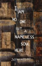 I Am No One But A Nameless Soul Here by jgrace2197