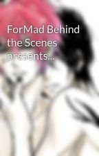 ForMad Behind the Scenes presents... by blackdivtoppings