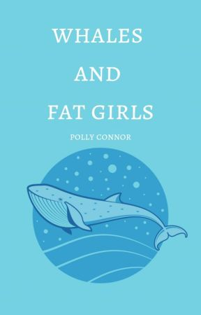 whales and fat girls by PollyConnor
