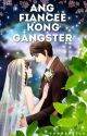 Ang Fiancee kong Gangster [COMPLETED] by TheaMendoza24