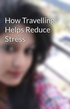 How Travelling Helps Reduce Stress by ssunidhi97