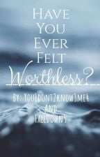 Have You Ever Felt Worthless? by You1Dont2Know3Me4