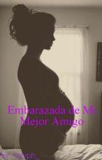 Embarazada De Mi Mejor Amigo. by BizzleKuhl