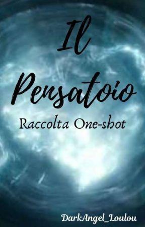 Il Pensatoio - Raccolta One Shot  by DarkAngel_Loulou