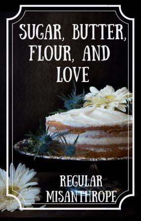 Sugar, Butter, Flour, and Love by RegularMisanthrope