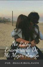 No Estoy Enamorada De Mi Mejor Amigo(#NEEDMMA) |EDITANDO| by EscribeALaVida
