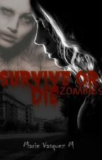 Survive Or Die- ZOMBIES- TERMINADA by MarieLoveMaddox
