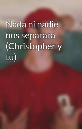 Nada ni nadie nos separara (Christopher y tu) by yhosibethavm07