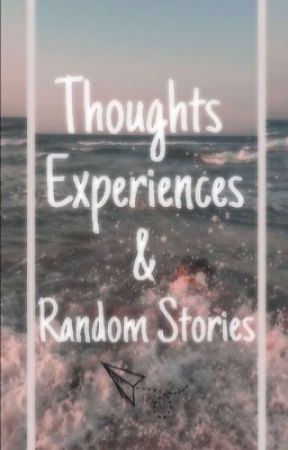 Thoughts Experiences & Random Stories  by just_imagine_98