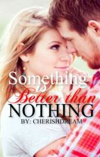Something is BETTER than Nothing by CherishDream
