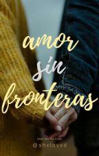 Amor sin fronteras   [PRÓXIMAMENTE] by shxlovxd