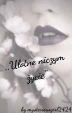 ,,Ulotne niczym życie'' by mysteriousgirl2424