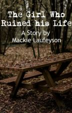 The Girl Who Ruined his Life (A Story by Mackie Laufeyson) by kittyhunterclaw