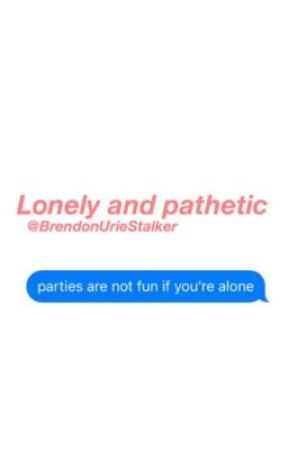 Lonely and Pathetic  by BrendonUrieStalker