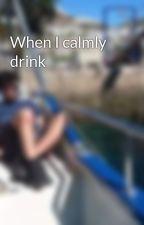 When I calmly drink by viquta