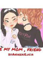 Be My Mom , Friend !! by AndreasLucia