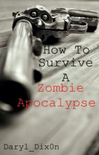 How To Survive A Zombie Apocalypse by Daryl_Dix0n