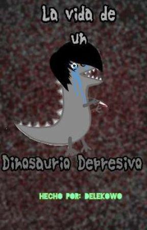 La vida de un dinosaurio Depresivo by DelekOwO