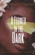 A Flower in the Dark by mya_lyn