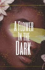 A Flower in the Dark  by mya_lyn