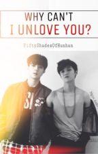 WHY Can't I Unlove You? [HunHan Fanfic] by FiftyShadesOfHunhan
