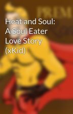 Heat and Soul: A Soul Eater Love Story (xKid) by animeartist88