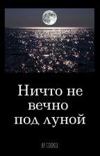 Ничто не вечно под луной by Crazycookie3100