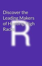 Discover the Leading Makers of Hunting High Racks by robykey