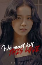 WE MUST KILL THIS LOVE  [Completed] by GalaxyOceanxx