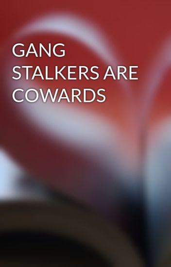 GANG STALKERS ARE COWARDS - iwriteforfunonly - Wattpad